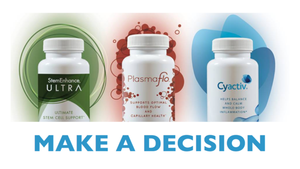 make a decision to buy AND USE StemEnhance ULTRA, PlasmaFlo and Cyactiv