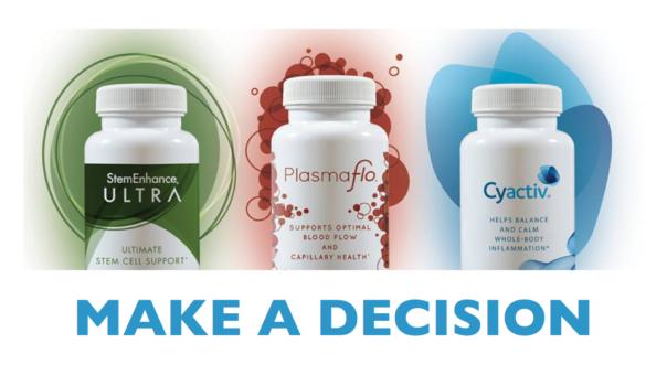 make a decision to buy AND USE StemEnhance ULTRA, PlasmaFlo and Cyactiv